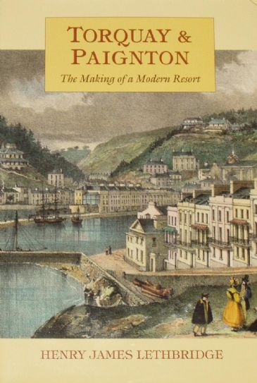Torquay and Paignton, The Making of a Modern Resort, by Henry James Lethbridge